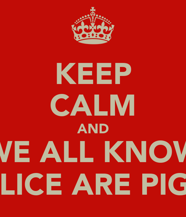 KEEP CALM AND WE ALL KNOW POLICE ARE PIG!!!