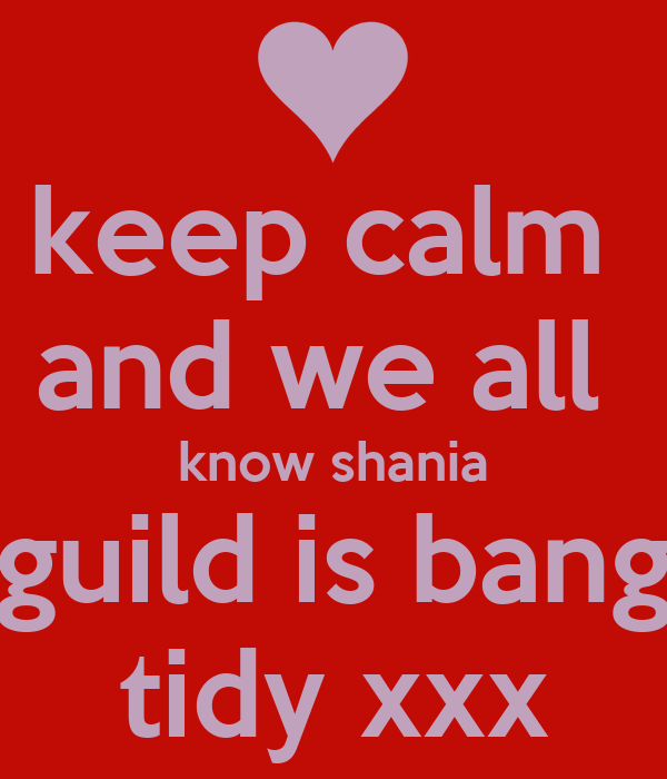 keep calm  and we all  know shania guild is bang tidy xxx