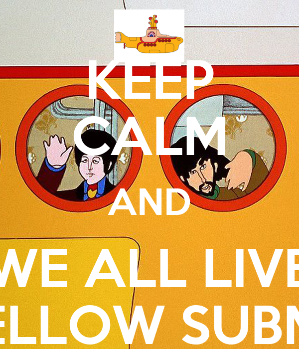KEEP CALM AND WE ALL LIVE IN A YELLOW SUBMARINE