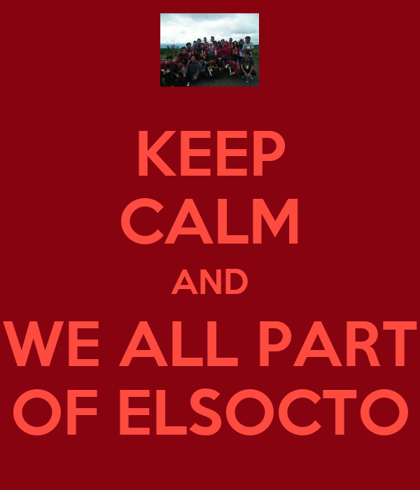 KEEP CALM AND WE ALL PART OF ELSOCTO