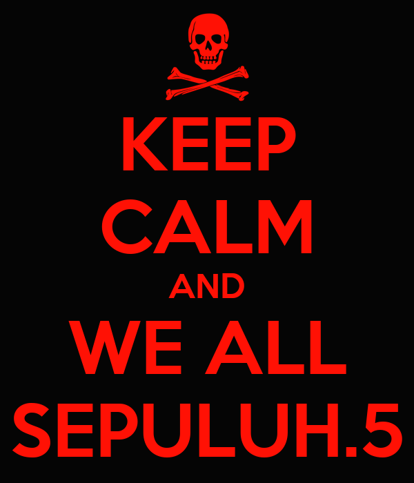 KEEP CALM AND WE ALL SEPULUH.5
