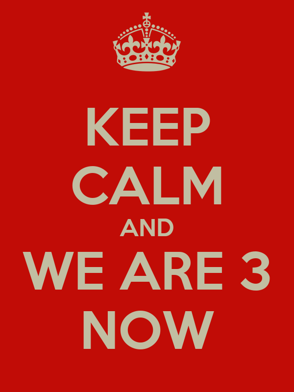 KEEP CALM AND WE ARE 3 NOW