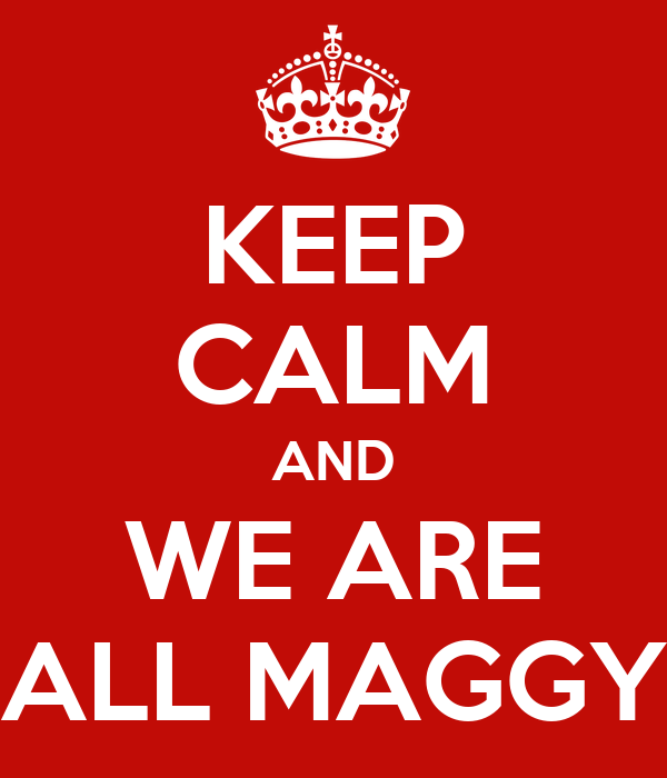 KEEP CALM AND WE ARE ALL MAGGY
