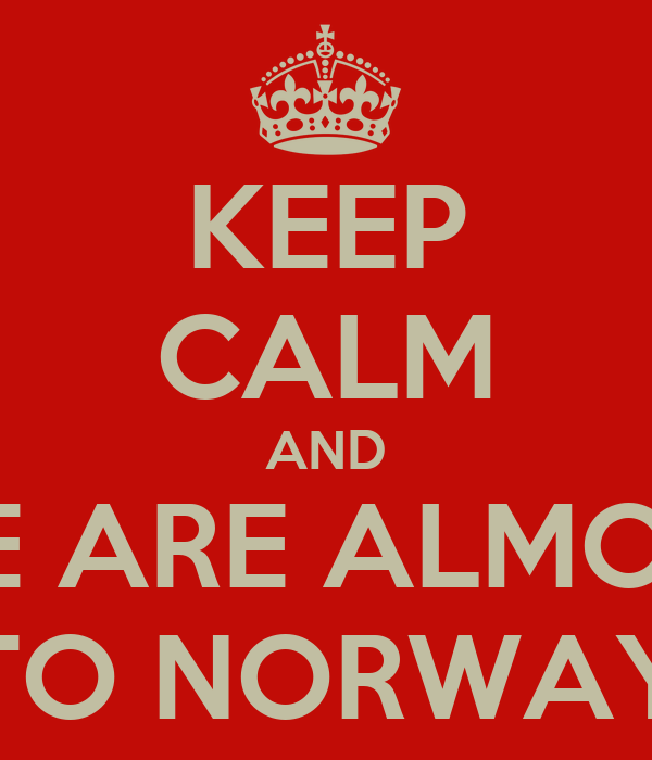 KEEP CALM AND WE ARE ALMOST TO NORWAY