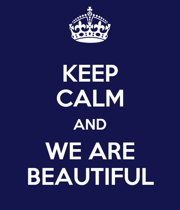 KEEP CALM AND WE ARE BEAUTIFUL
