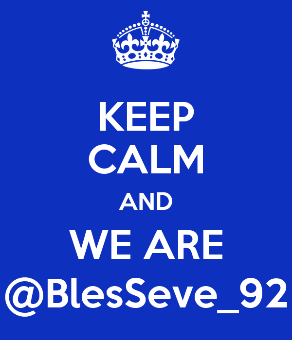 KEEP CALM AND WE ARE @BlesSeve_92