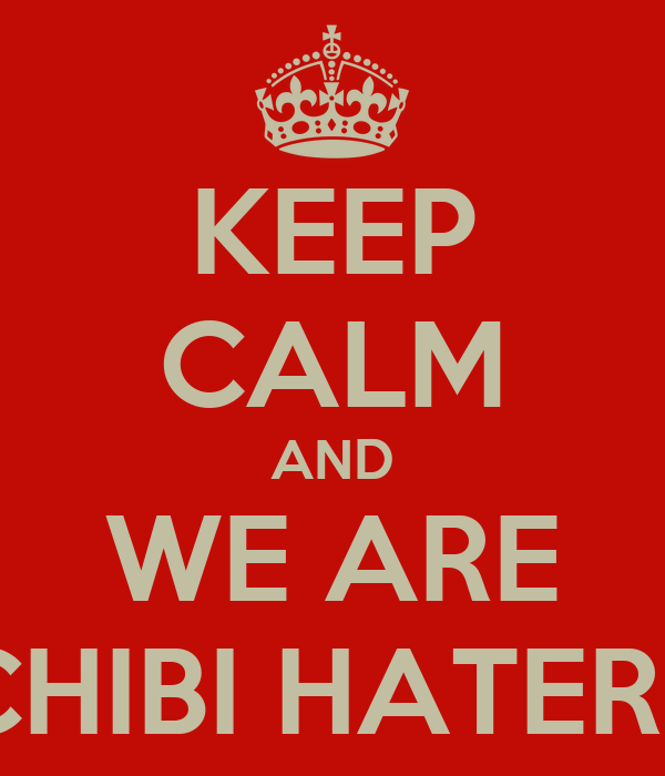 KEEP CALM AND WE ARE CHIBI HATERS