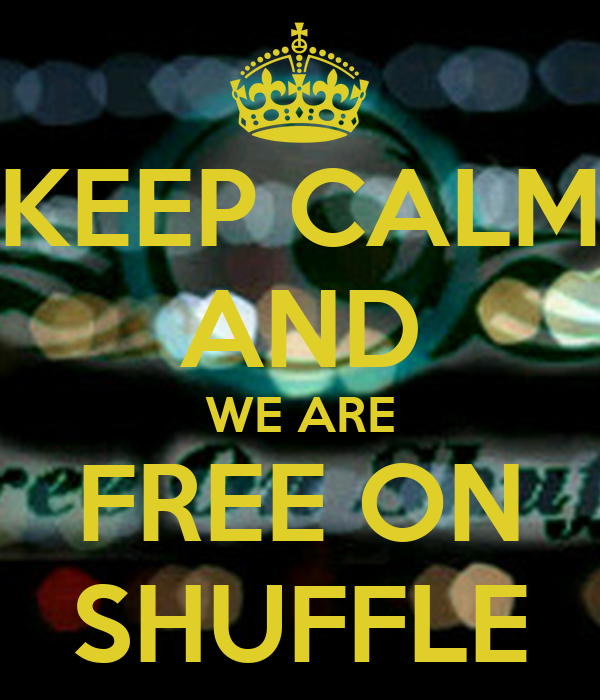 KEEP CALM AND WE ARE FREE ON SHUFFLE