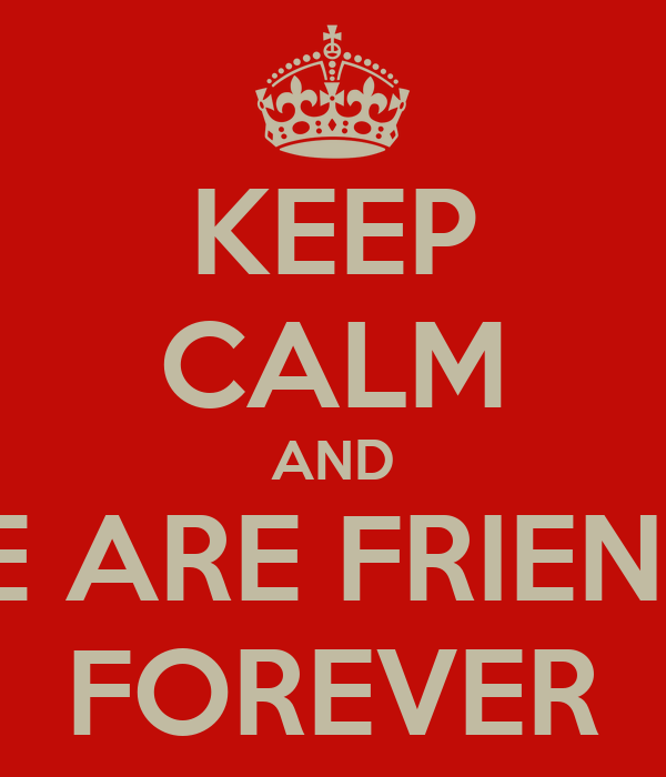 KEEP CALM AND WE ARE FRIENDS FOREVER
