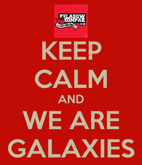 KEEP CALM AND WE ARE GALAXIES