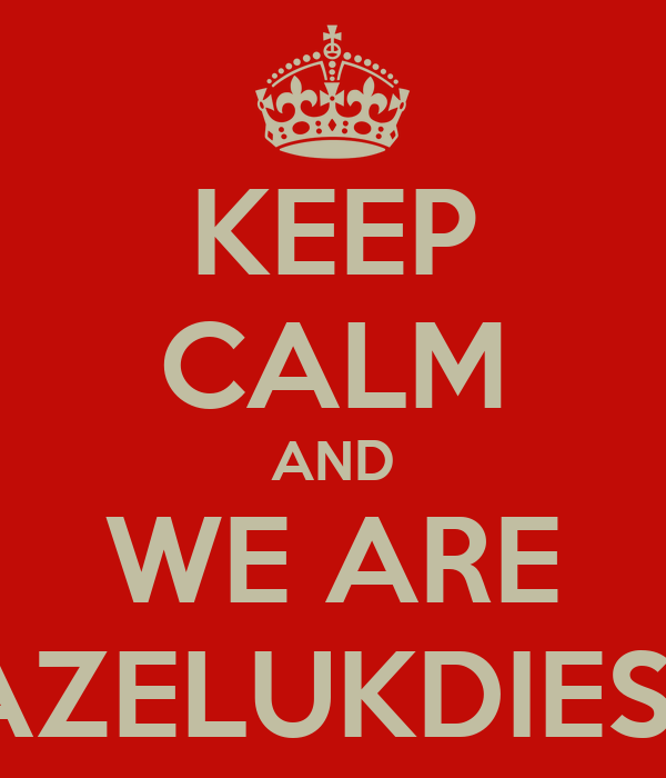 KEEP CALM AND WE ARE GAZELUKDIES'13