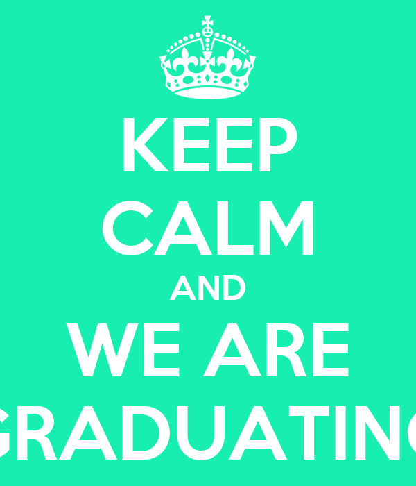KEEP CALM AND WE ARE GRADUATING