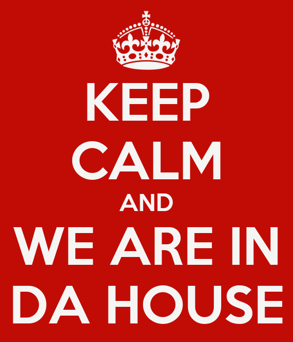 KEEP CALM AND WE ARE IN DA HOUSE