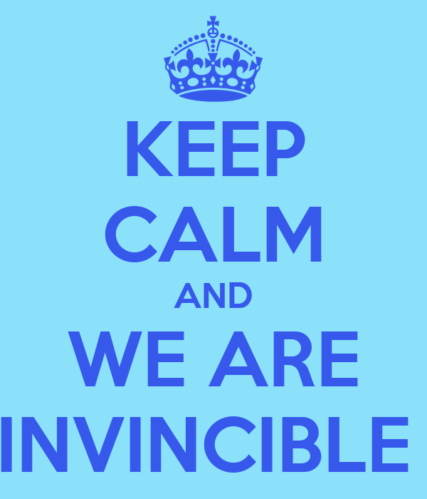 KEEP CALM AND WE ARE INVINCIBLE