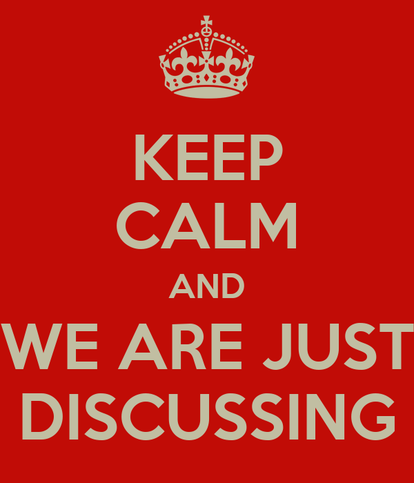 KEEP CALM AND WE ARE JUST DISCUSSING