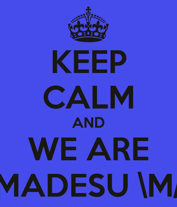 KEEP CALM AND WE ARE MADESU \M/