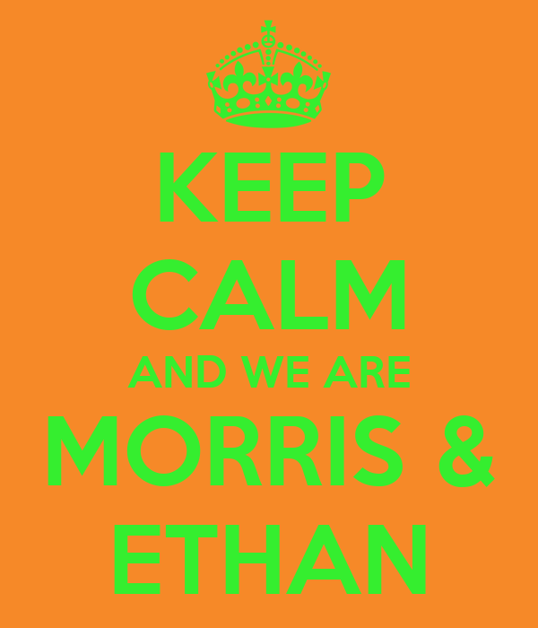 KEEP CALM AND WE ARE MORRIS & ETHAN