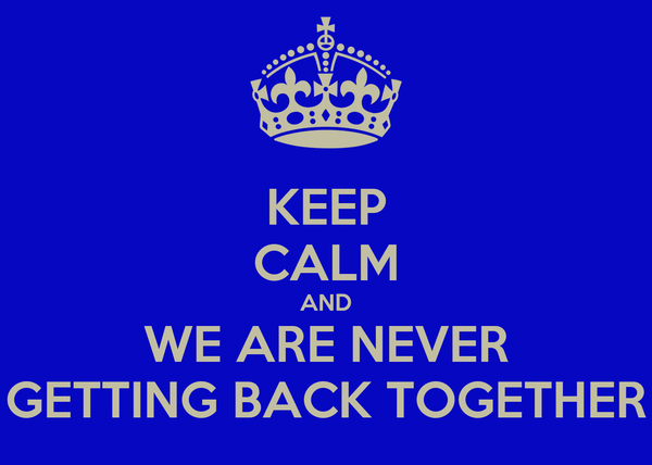 KEEP CALM AND WE ARE NEVER GETTING BACK TOGETHER