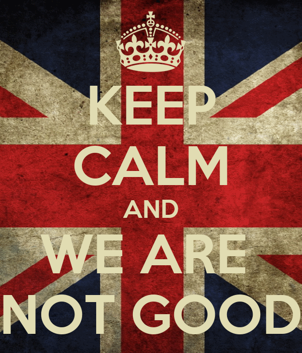 KEEP CALM AND WE ARE  NOT GOOD