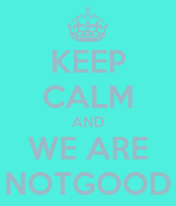 KEEP CALM AND WE ARE NOTGOOD