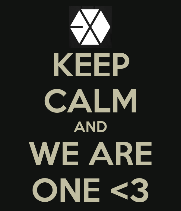 KEEP CALM AND WE ARE ONE <3