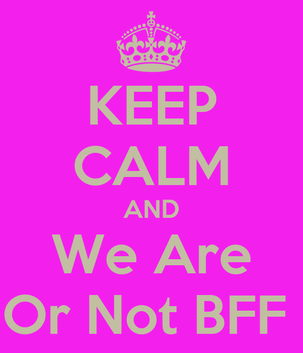 KEEP CALM AND We Are Or Not BFF