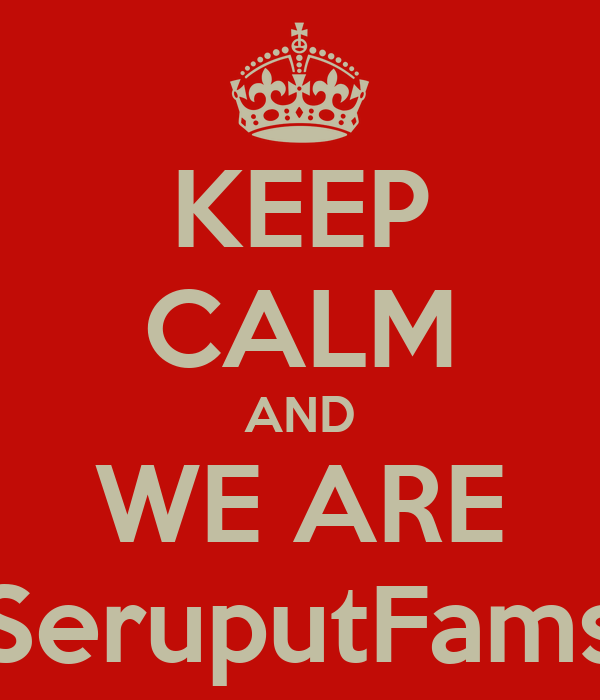 KEEP CALM AND WE ARE SeruputFams