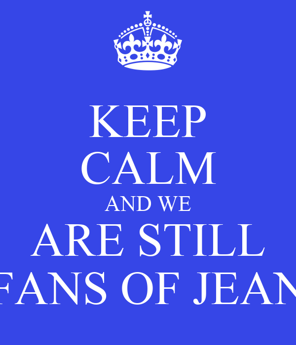 KEEP CALM AND WE ARE STILL FANS OF JEAN