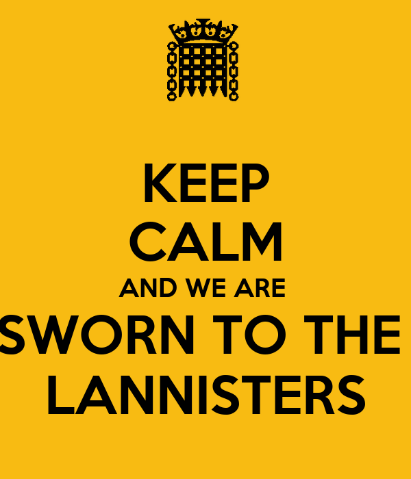 KEEP CALM AND WE ARE  SWORN TO THE  LANNISTERS