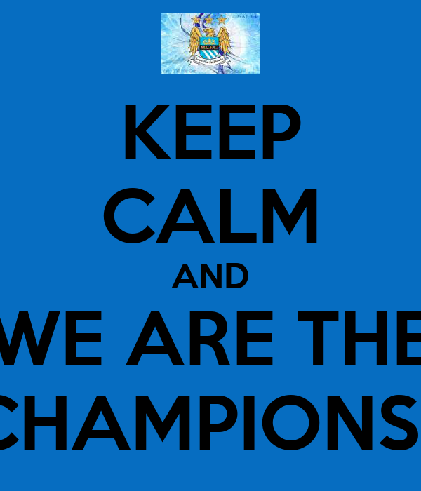 KEEP CALM AND WE ARE THE CHAMPIONS!!