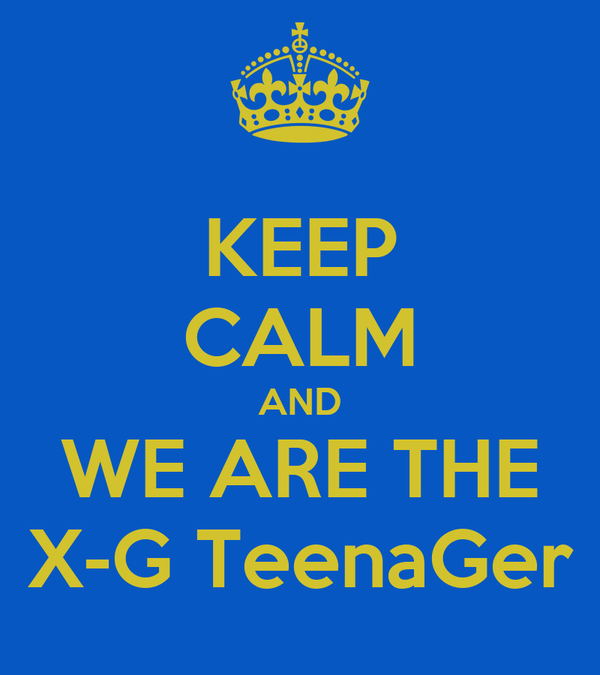 KEEP CALM AND WE ARE THE X-G TeenaGer