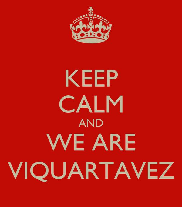 KEEP CALM AND WE ARE VIQUARTAVEZ