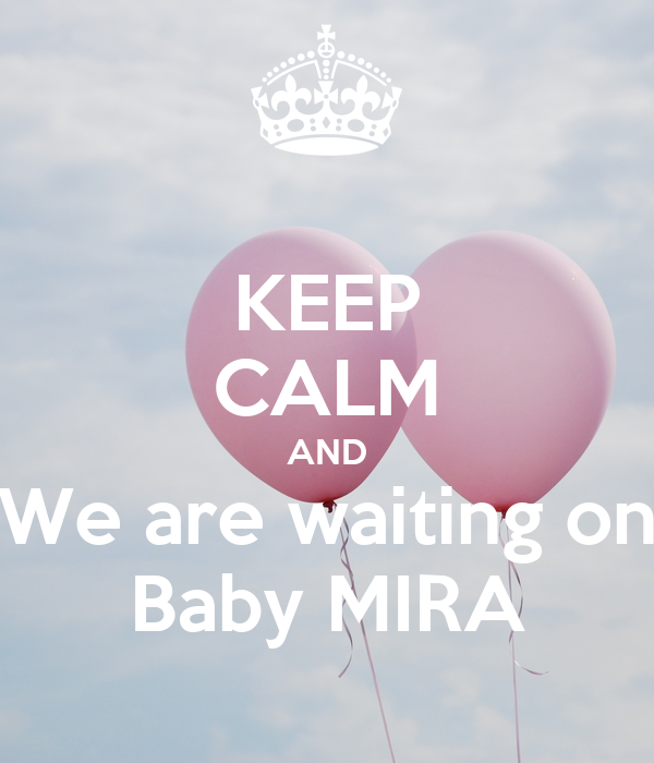 KEEP CALM AND We are waiting on Baby MIRA