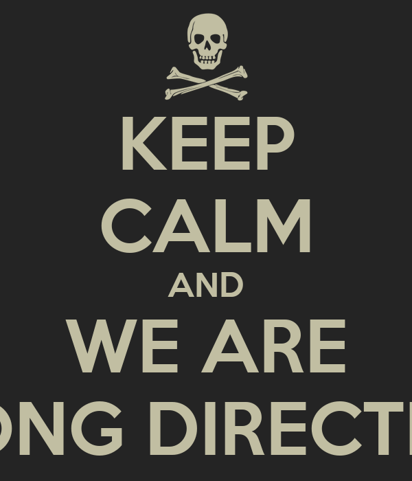 KEEP CALM AND WE ARE WRONG DIRECTION !