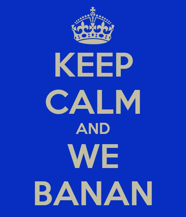 KEEP CALM AND WE BANAN