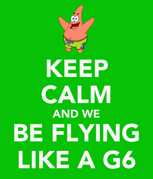 KEEP CALM AND WE BE FLYING LIKE A G6