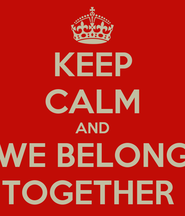 KEEP CALM AND WE BELONG TOGETHER