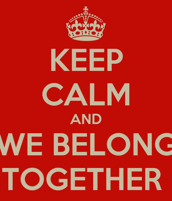 KEEP CALM AND WE BELONG TOGETHER