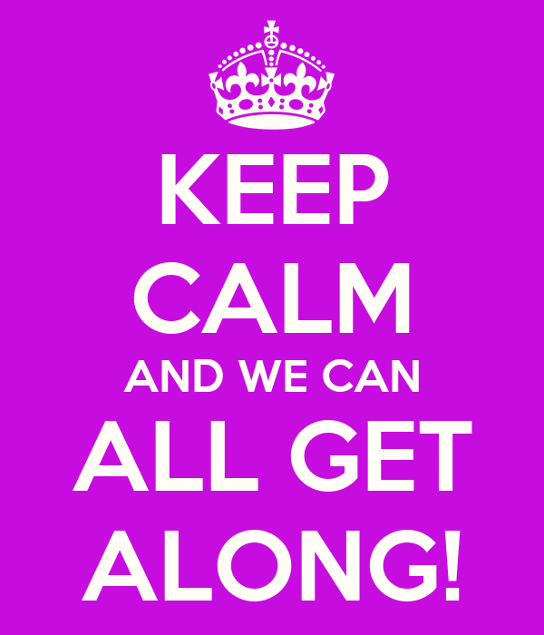 KEEP CALM AND WE CAN ALL GET ALONG!