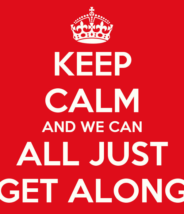 KEEP CALM AND WE CAN ALL JUST GET ALONG
