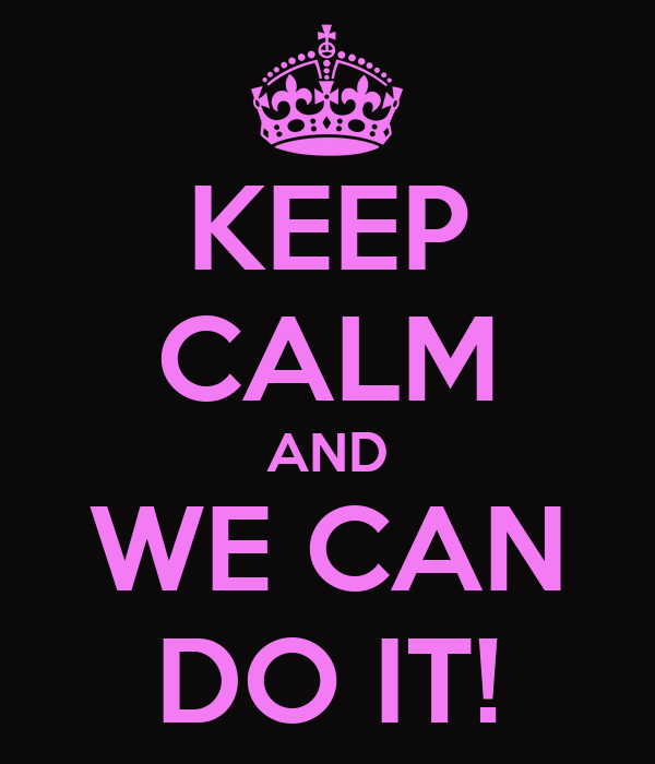 KEEP CALM AND WE CAN DO IT!