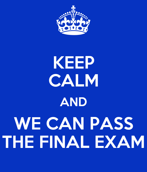 KEEP CALM AND WE CAN PASS THE FINAL EXAM