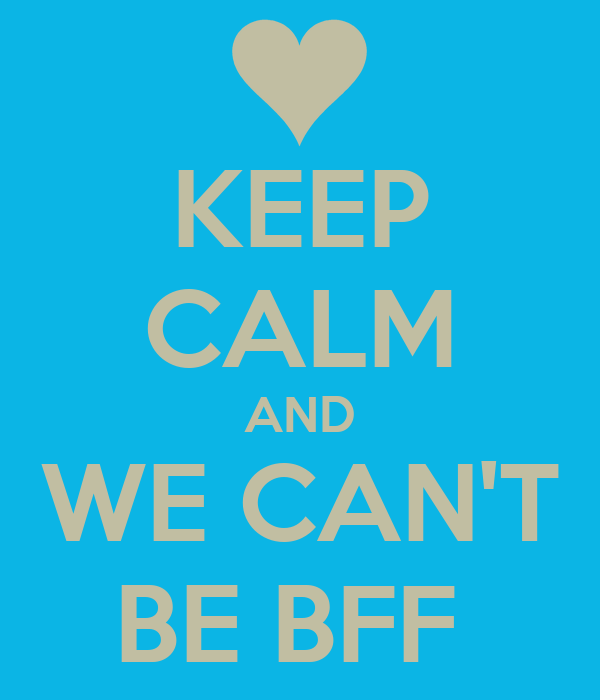 KEEP CALM AND WE CAN'T BE BFF