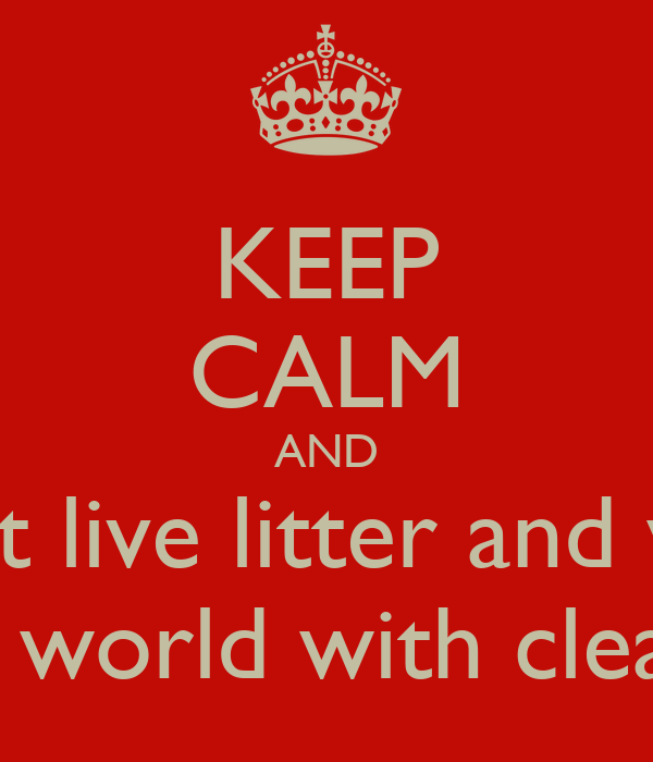 KEEP CALM AND we can't live litter and we will  will make world with clean oxygen