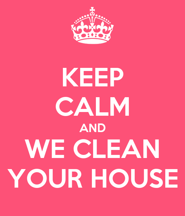 KEEP CALM AND WE CLEAN YOUR HOUSE