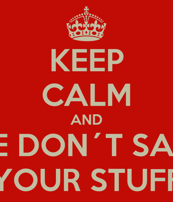KEEP CALM AND WE DON´T SAVE YOUR STUFF