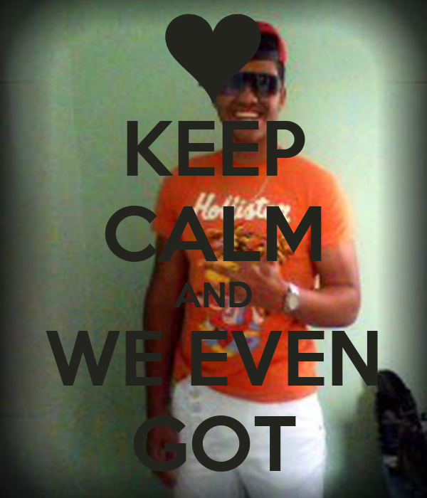 KEEP CALM AND WE EVEN GOT