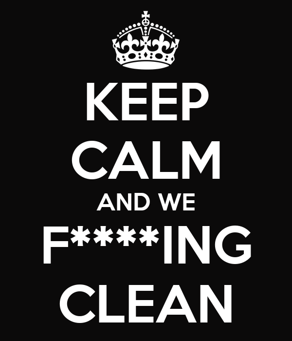KEEP CALM AND WE F****ING CLEAN