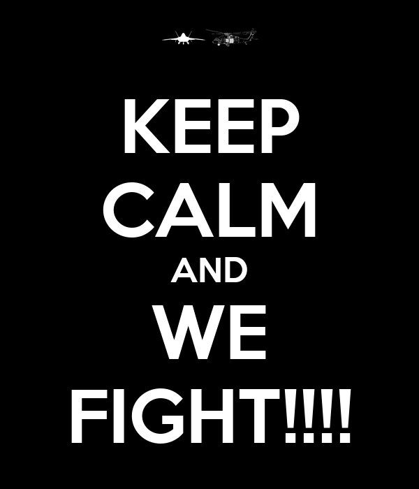 KEEP CALM AND WE FIGHT!!!!