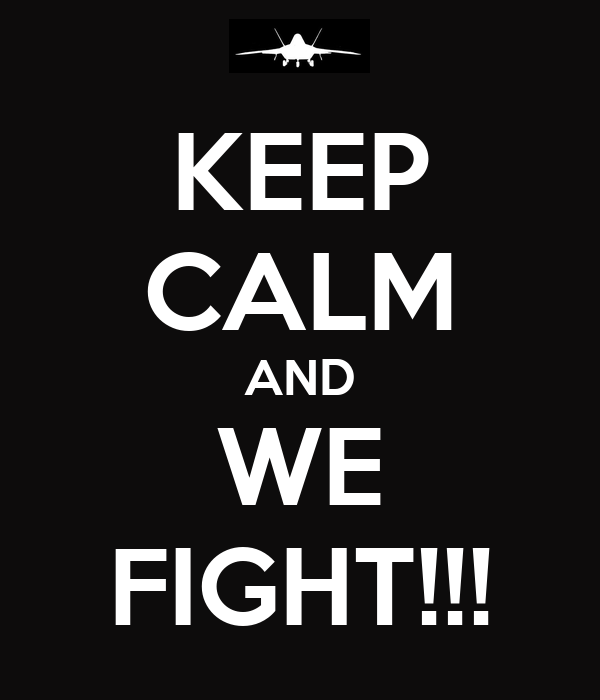 KEEP CALM AND WE FIGHT!!!